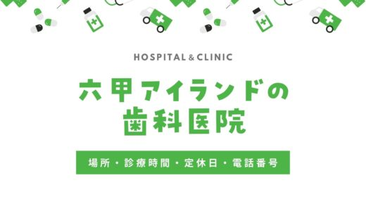 【六甲アイランドの歯医者】歯科医院の場所・営業時間・定休日・電話番号一覧