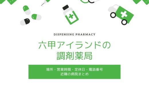 【六甲アイランドの調剤薬局】全8店舗の場所・営業時間・定休日・近隣の病院一覧