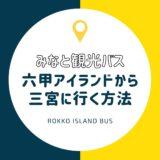 【みなと観光バス・サブローバス】六甲アイランドから三宮に行く方法|乗り場・回数券・支払い方法