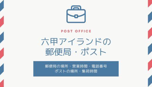 【六甲アイランドにある郵便局・ポスト】 営業時間・ポストの集荷時間・ポストの場所一覧
