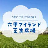 【神戸・六甲アイランドの芝生広場】東遊園地より広い!約2haの広大な公園|アクセス・駐車場・周辺情報