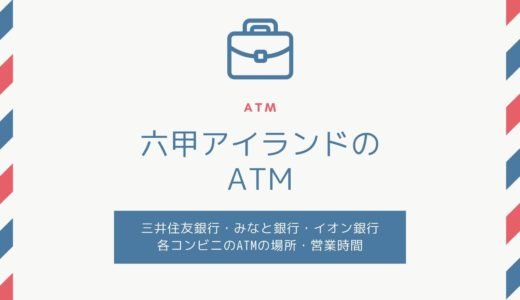 【六甲アイランドにあるATM】三井住友銀行・みなと銀行・ゆうちょ銀行・イオン銀行・コンビニ