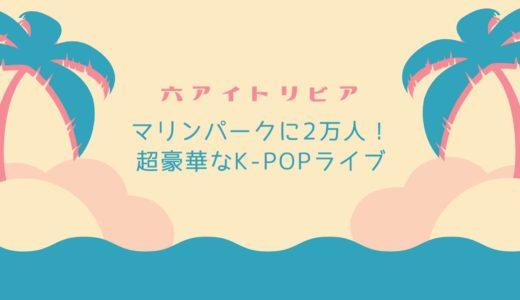 【超豪華なK-POPライブ】20,000人が六アイに来た!マリンパークで開催された大イベント