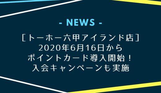 【トーホー六甲アイランド店】6月16日からポイントカード導入!入会キャンペーンあり