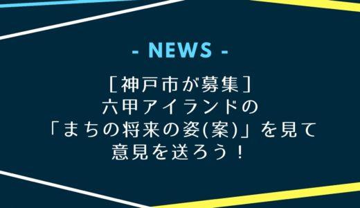 【神戸市が募集】六甲アイランド「まちの将来の姿(案)」を見て意見を送ろう!