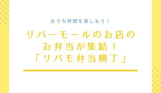 【リバモ弁当横丁】リバーモールのお店がお弁当を販売!|グルメシティ前で期間限定