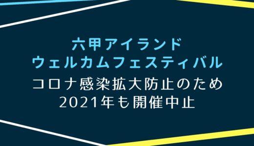【六甲アイランドウェルカムフェスティバル2021】開催中止|コロナ感染拡大防止のため