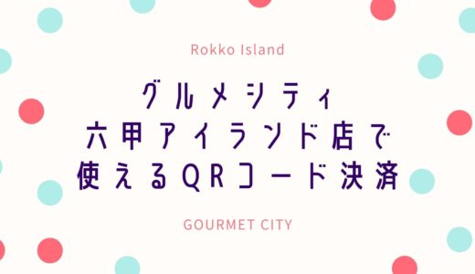 【グルメシティ】六甲アイランド店で使えるQRコード決済 人気の4種類