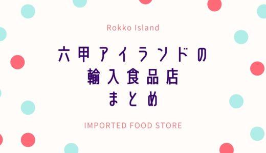 【六甲アイランドにある輸入食品店】外国人が多い六アイに欠かせないお店|閉店したお店も