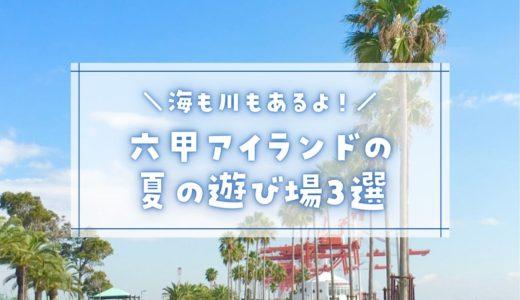 【六甲アイランドの夏の遊び場】2021年版おすすめ3選|子連れで楽しめる!