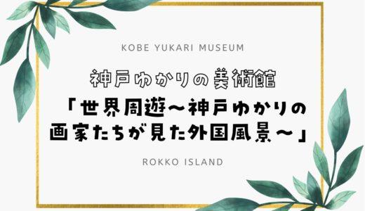 【神戸ゆかりの美術館】「世界周遊~神戸ゆかりの画家たちが見た外国風景~」展開催