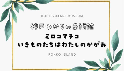 【神戸ゆかりの美術館】「ミロコマチコ いきものたちはわたしのかがみ」展開催